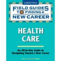 Field Guide to Finding a New Career in Health Care (Field Guides to Finding a New Career)